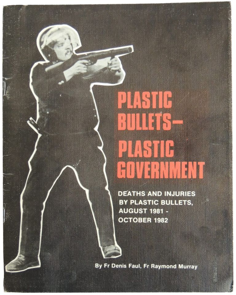 Plastic Bullets–Plastic Government: Deaths and Injuries by Plastic Bullets, August 1981-October 1982. Fr. Denis Faul, Fr. Raymond Murray.